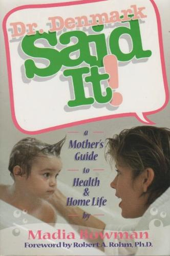 Dr. Denmark said it!: A mother's guide to health and home life Madia Bowman