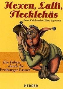 Hexen, Lalli, Flecklehäs: Ein Führer durch die Freiburger Fasnet