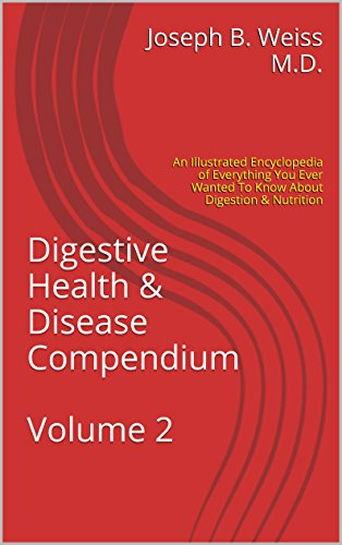 Digestive Health & Disease Compendium Volume 2: An Illustrated Encyclopedia Of Everything You Ever Wanted To Know About Digestion & Nutrition