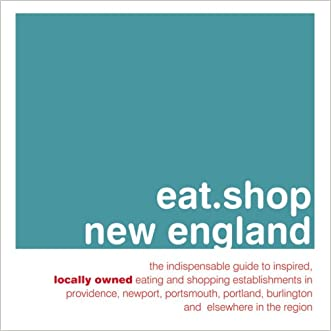 eat.shop new england: The Indispensable Guide to Inspired, Locally Owned Eating and Shopping Establishments in Providence, Newport, Portland, ... Unique, Locally Owned Eating & Shopping)