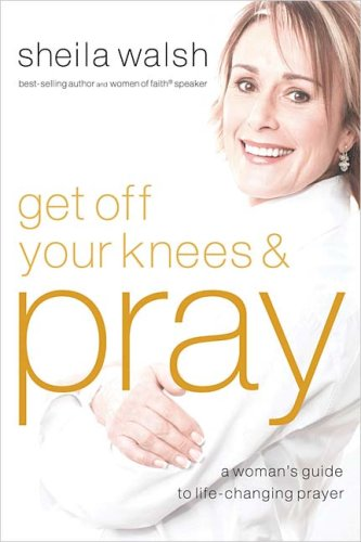 Image for Get Off Your Knees and Pray: A Woman's Guide to Life-Changing Prayer