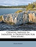 img - for Creative Impulse in Industry : A Proposition for Educators... (Paperback)--by Helen Marot [2012 Edition] book / textbook / text book