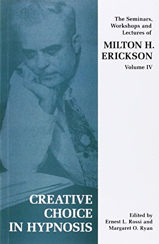 Creative Choice in Hypnosis: The Seminars, Workshops and Lectures of Milton H. Erickson