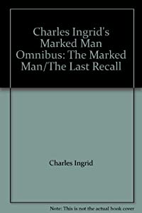 Charles Ingrid's Marked Man Omnibus: The Marked Man The Last Recall by Charles Ingrid