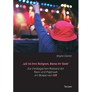 U2 ist ihre Religion, Bono ihr Gott. Zur theologischen Relevanz der Rock- und Popmusik am Beispiel v