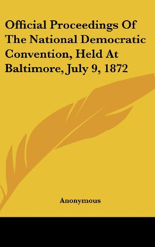Official Proceedings Of The National Democratic Convention, Held At Baltimore, July 9, 1872