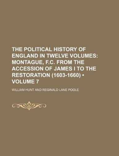 The Political History of England in Twelve Volumes (Volume 7);  Montague, F.C. From the accession of James I to the restoration (1603-1660)