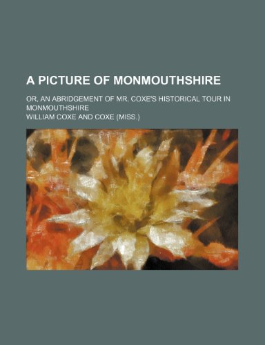 A Picture of Monmouthshire; Or, an Abridgement of Mr. Coxe's Historical Tour in Monmouthshire