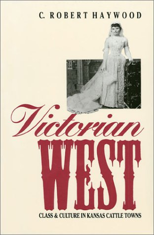 Victorian West: Class and Culture in Kansas Cattle Towns, C. ROBERT HAYWOOD