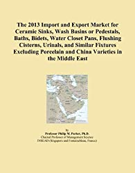 The 2013 Import and Export Market for Ceramic Sinks, Wash Basins or Pedestals, Baths, Bidets, Water Closet Pans, Flushing Cisterns, Urinals, and ... and China Varieties in the Middle East