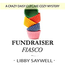 Fundraiser Fiasco: Crazy Daisy Cupcake Cozy Mystery, Book 2 Audiobook by Libby Saywell Narrated by Cindy Killavey