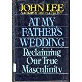 At My Father's Wedding: Reclaiming Our True Masculinity (0553077309) by Lee, John