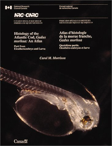 Histology of the Atlantic Cod, Gadus morhua: An Atlas. Part Four. Eleutheroembryo and Larva / Atlas d'histologie de la morue franche, Gadus morhua. Quatri me partie. leuth ro-embryon et larve
