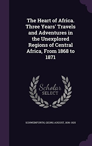 The Heart of Africa. Three Years' Travels and Adventures in the Unexplored Regions of Central Africa, From 1868 to 1871