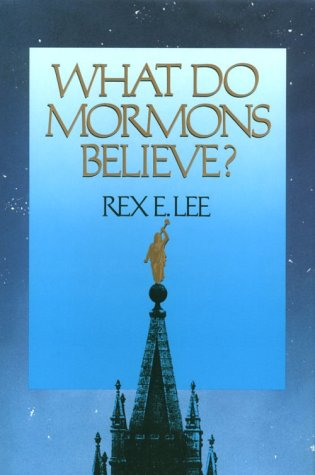 What Do Mormons Believe, Rex E. Lee