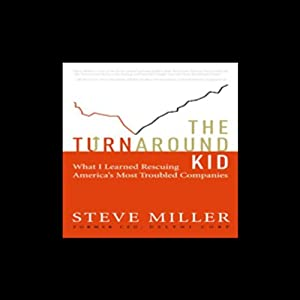 The Turnaround Kid: What I Learned Rescuing America's Most Troubled Companies | [Steve Miller]