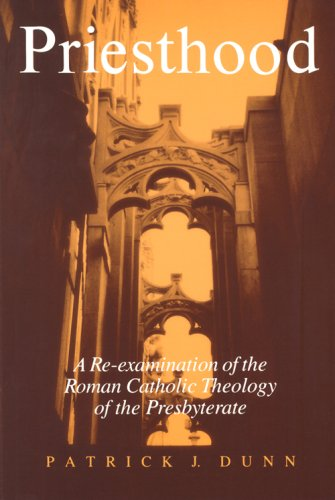 Priesthood: A Re-Examination of the Roman Catholic Theology of the Presbyterate, Patrick J. Dunn