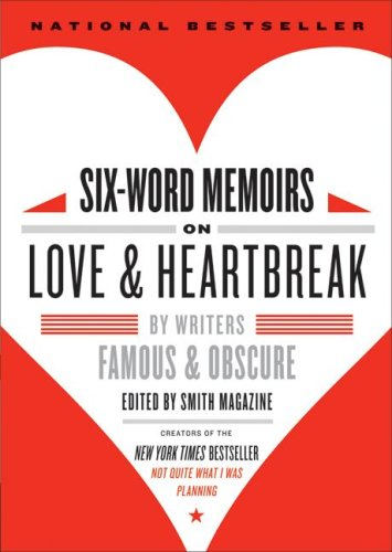Six-Word Memoirs on Love and Heartbreak: by Writers Famous and Obscure, LARRY SMITH, RACHEL FERSHLEISER