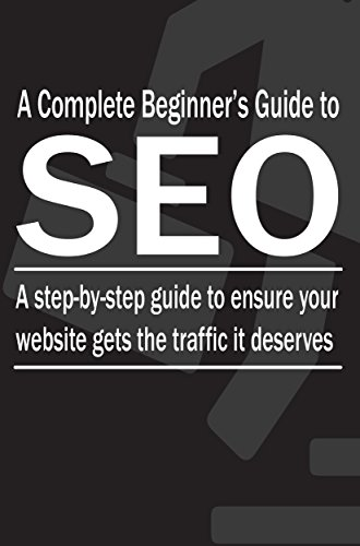 A Complete Beginner's Guide to SEO: A step-by-step guide to ensure your website gets the traffic it deserves (SEO Step-by-Step Book 1)