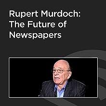 Rupert Murdoch: The Future of Newspapers  by Rupert Murdoch Narrated by Peter Robinson