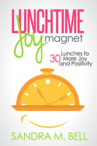 Chocked full of positive ideas about getting the most out of each day  Sandra Bell's 5-star Kindle title Lunchtime Joy Magnet: 30 Lunches to More Joy and Positivity