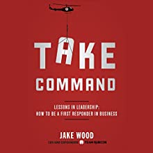Take Command: Lessons in Leadership: How to Be a First Responder in Business (       UNABRIDGED) by Jake Wood Narrated by Bo Foxworth