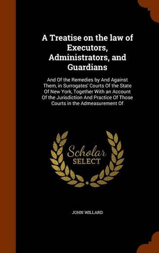 A Treatise on the law of Executors, Administrators, and Guardians: And Of the Remedies by And Against Them, in Surrogates' Courts Of the State Of New ... Of Those Courts in the Admeasurement Of