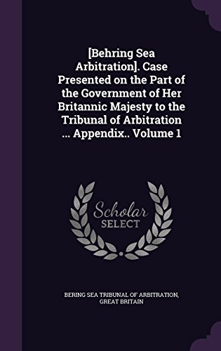 [Behring Sea Arbitration]. Case Presented on the Part of the Government of Her Britannic Majesty to the Tribunal of Arbitration ... Appendix.. Volume 1