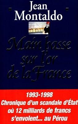 MAIN BASSE SUR L'OR DE LA FRANCE. : 1993-1998 : chronique d'un scandale d'Etat où 12 milliards de francs s'envolent au Pérou par Jean Montaldo