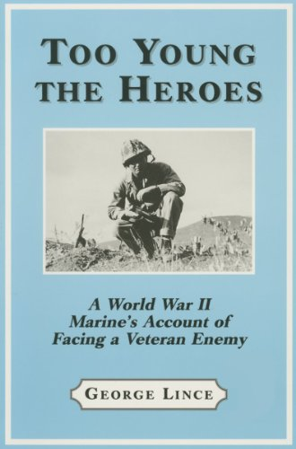 Too Young the Heroes: A World War II Marine's Account of Facing a Veteran Enemy at Guadalcanal, the Solomons and Okinawa, Lince, George