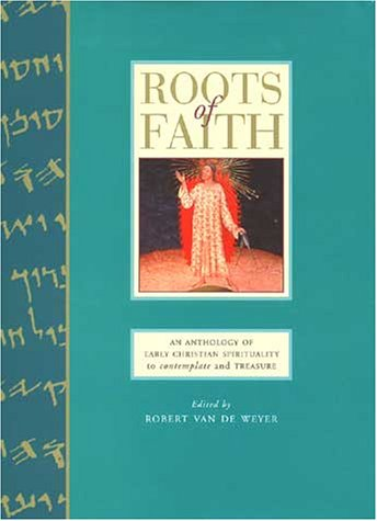 Roots of Faith : An Anthology of Early Christian Sprituality to Contemplate and Treasure, ROBERT VAN WEYER DE