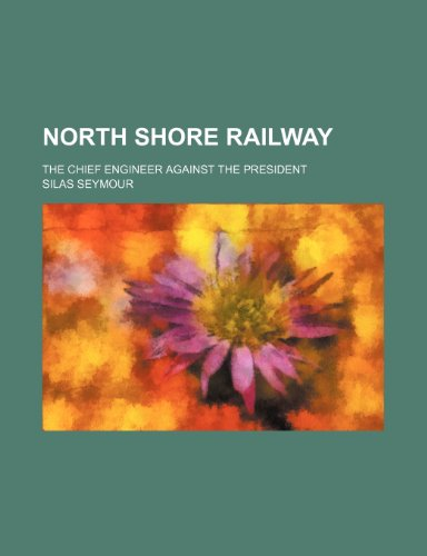 North Shore railway; The chief engineer against the president