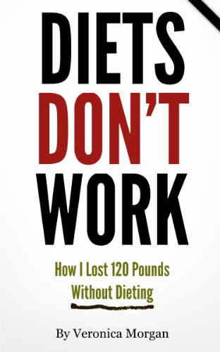Diets DON'T Work! How I Lost 120 Pounds Without Dieting
