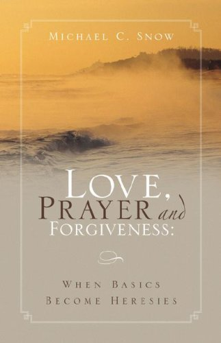 Love, Prayer and Forgiveness: When Basics Become Heresies: Michael C Snow: 9781594676642: Amazon.com: Books