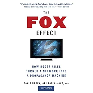 The Fox Effect: How Roger Ailes Turned a Network into a Propaganda Machine | [David Brock, Ari Rabin-Havt,  Media Matters for America]