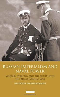 Russian Imperialism and Naval Power: Military Strategy and the Build-Up to the Russo-Japanese War (International Library of Twentieth Century History): 38