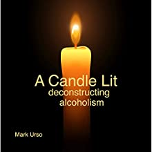 A Candle Lit: Deconstructing Alcoholism Audiobook by Mark Urso Narrated by Mark Urso