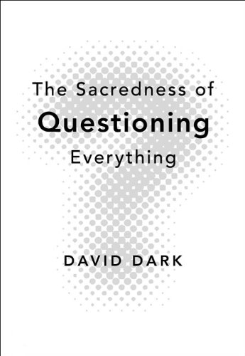 The Sacredness of Questioning Everything, David Dark