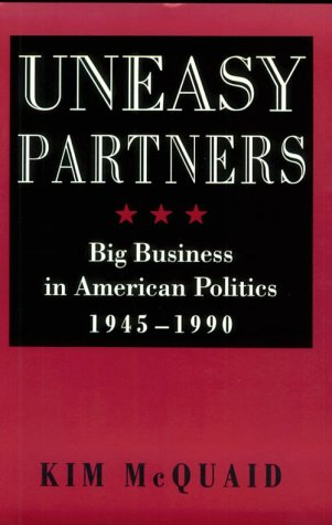 Uneasy Partners: Big Business in American Politics, 1945-1990 (The American Moment)