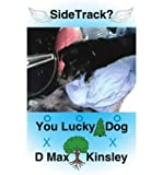 img - for [ [ [ Sidetrack? You Lucky Dog [ SIDETRACK? YOU LUCKY DOG BY Kinsley, D Max ( Author ) Jan-01-2005[ SIDETRACK? YOU LUCKY DOG [ SIDETRACK? YOU LUCKY DOG BY KINSLEY, D MAX ( AUTHOR ) JAN-01-2005 ] By Kinsley, D Max ( Author )Jan-01-2005 Paperback book / textbook / text book