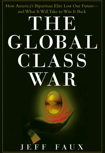 The Global Class War : How America's Bipartisan Elite Lost Our Future - and What It Will Take to Win it Back
