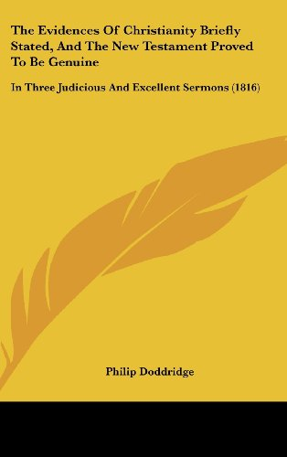 The Evidences of Christianity Briefly Stated, and the New Testament Proved to Be Genuine: In Three Judicious and Excellent Sermons (1816)