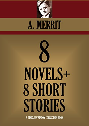 A. MERRITT - 8 NOVELS + 8 SHORT STORIES. The Moon Pool, The Metal Monster, The Face In The Abyss, The Ship Of Ishtar, Seven Footprints To Satan, Burn, Witch, Burn!, ... Collection Book 3410) (English Edition)