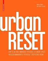 UrbanRESET: Freilegen Immanenter Poteniale Stadtischer Raume/ How to Activate Immanent Potential of Urban Spaces