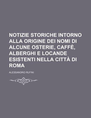 Notizie Storiche Intorno Alla Origine Dei Nomi Di Alcune Osterie, Caffè, Alberghi E Locande Esistenti Nella Città Di Roma