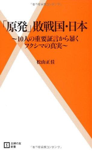 「原発」敗戦国・日本 ~10人の重要証言から暴くフクシマの真実~ (主婦の友新書)
