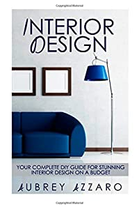 Interior Design: Your Complete DIY Guide for Stunning Interior Design on a Budget from CreateSpace Independent Publishing Platform