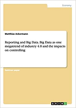 Reporting And Big Data. Big Data As One Megatrend Of Industry 4.0 And The Impacts On Controlling