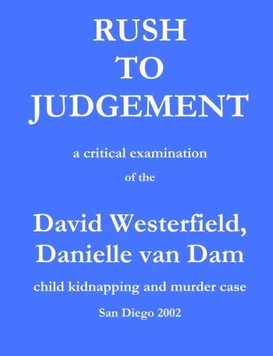 Rush To Judgement: A Critical Examination Of The David Westerfield, Danielle Van Dam Child Kidnapping And Murder Case, San Diego 2002