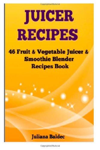 Juicer Recipes: 46 Fruit & Vegetable Smoothie & Juicer Blender Recipes Book